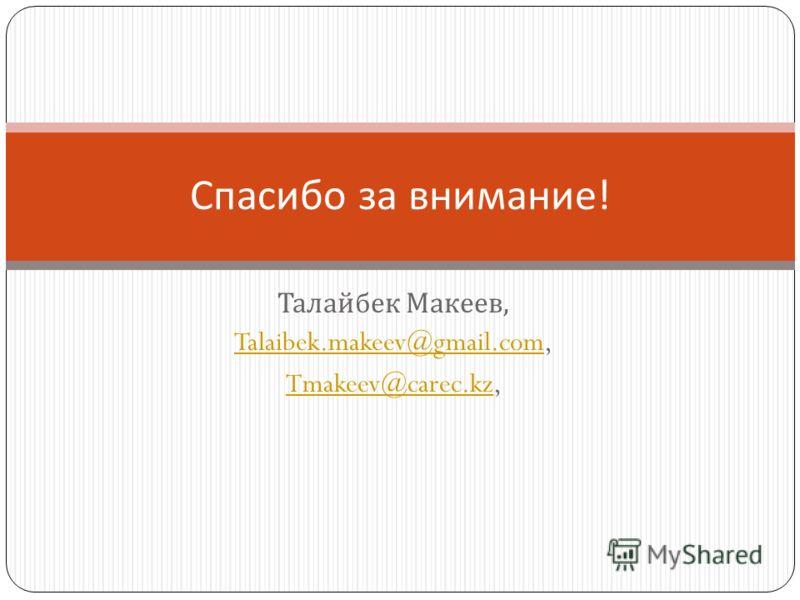 Талайбек Макеев, Talaibek.makeev@gmail.comTalaibek.makeev@gmail.com, Tmakeev@carec.kzTmakeev@carec.kz, Спасибо за внимание !
