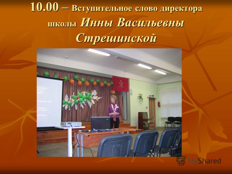 10.00 – Вступительное слово директора школы Инны Васильевны Стрешинской