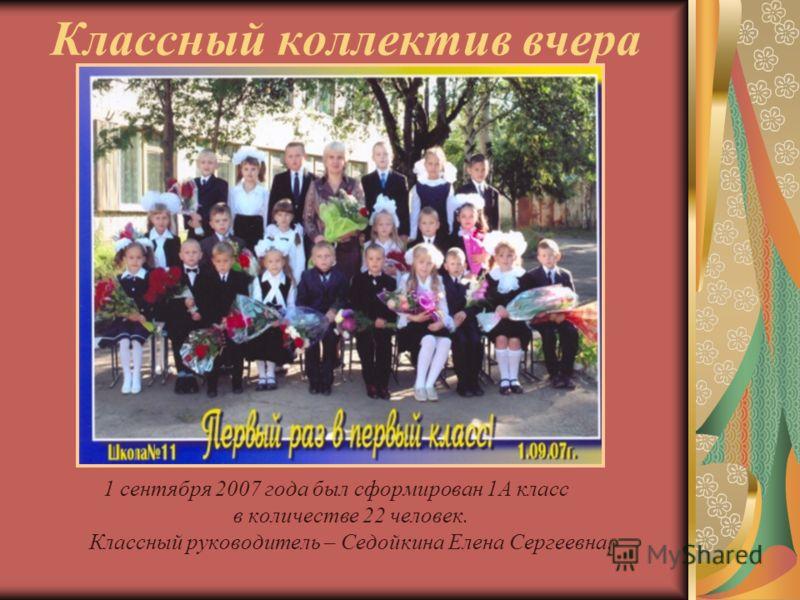 Классный коллектив вчера 1 сентября 2007 года был сформирован 1А класс в количестве 22 человек. Классный руководитель – Седойкина Елена Сергеевна.