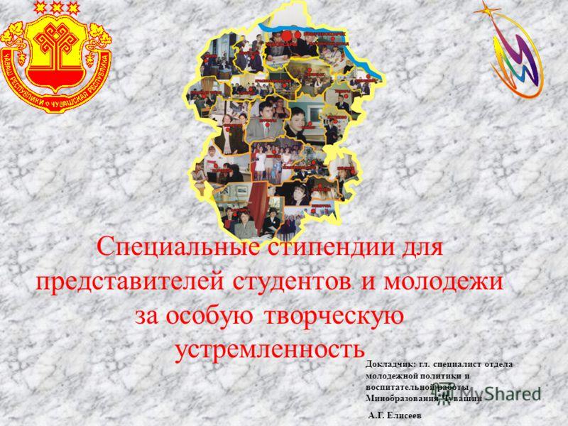 Докладчик: гл. специалист отдела молодежной политики и воспитательной работы Минобразования Чувашии А.Г. Елисеев Специальные стипендии для представителей студентов и молодежи за особую творческую устремленность