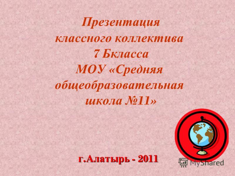Презентация классного коллектива 7 Бкласса МОУ « Средняя общеобразовательная школа 11» г. Алатырь - 2011