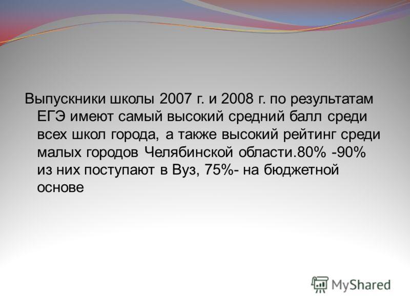 Выпускники школы 2007 г. и 2008 г. по результатам ЕГЭ имеют самый высокий средний балл среди всех школ города, а также высокий рейтинг среди малых городов Челябинской области.80% -90% из них поступают в Вуз, 75%- на бюджетной основе
