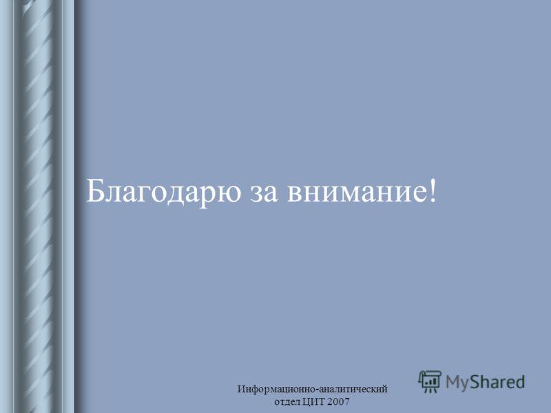 Информационно-аналитический отдел ЦИТ 2007 Благодарю за внимание!