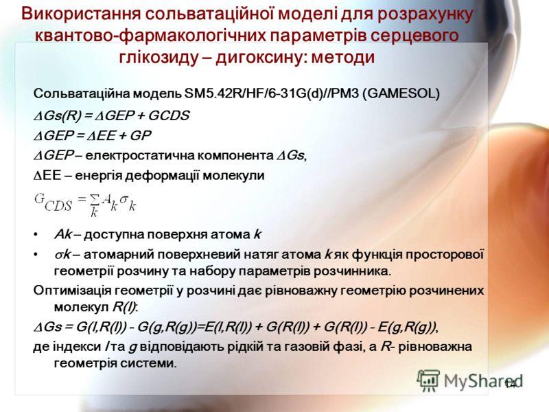 14 Використання сольватаційної моделі для розрахунку квантово-фармакологічних параметрів серцевого глікозиду – дигоксину: методи Сольватаційна модель SM5.42R/HF/6-31G(d)//PM3 (GAMESOL) Gs(R) = GEP + GCDS GEP = EE + GP GEP – електростатична компонента