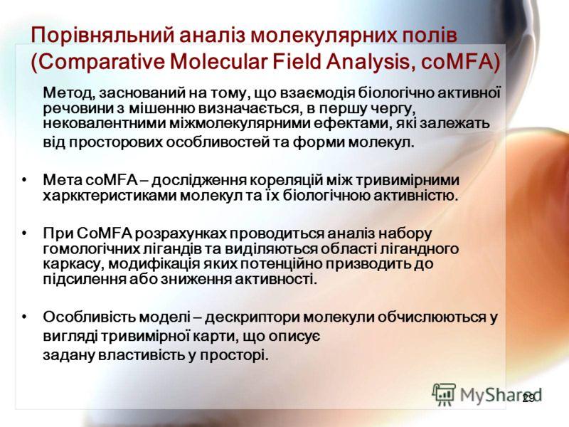 29 Порівняльний аналіз молекулярних полів (Comparative Molecular Field Analysis, coMFA) Метод, заснований на тому, що взаємодія біологічно активної речовини з мішенню визначається, в першу чергу, нековалентними міжмолекулярними ефектами, які залежать