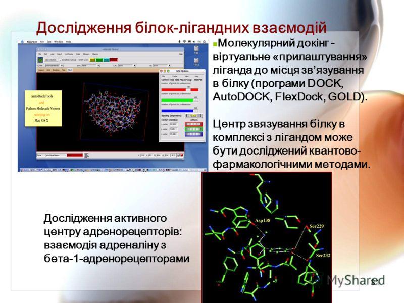31 Дослідження білок-лігандних взаємодій Молекулярний докінг - віртуальне «прилаштування» ліганда до місця звязування в білку (програми DOCK, AutoDOCK, FlexDock, GOLD). Центр звязування білку в комплексі з лігандом може бути досліджений квантово- фар