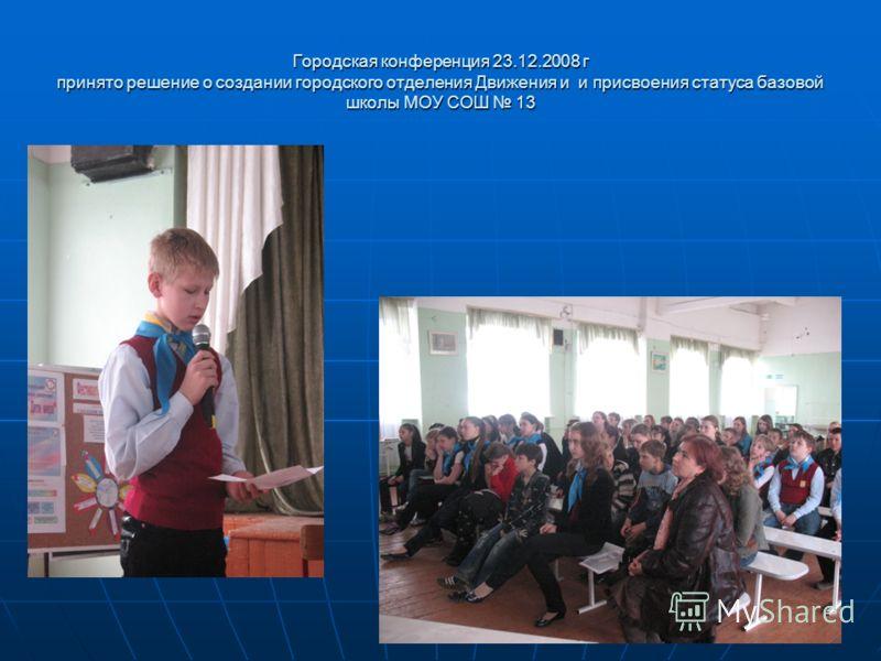 Городская конференция 23.12.2008 г принято решение о создании городского отделения Движения и и присвоения статуса базовой школы МОУ СОШ 13