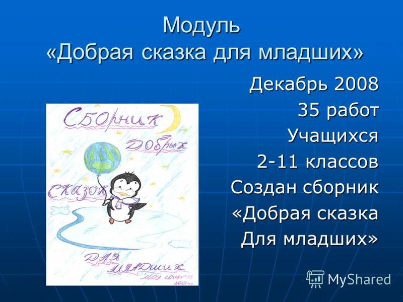Модуль «Добрая сказка для младших» Декабрь 2008 35 работ Учащихся 2-11 классов Создан сборник «Добрая сказка Для младших»