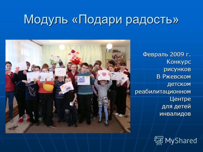 Модуль «Подари радость» Февраль 2009 г. Конкурсрисунков В Ржевском детскомреабилитационномЦентре для детей инвалидов