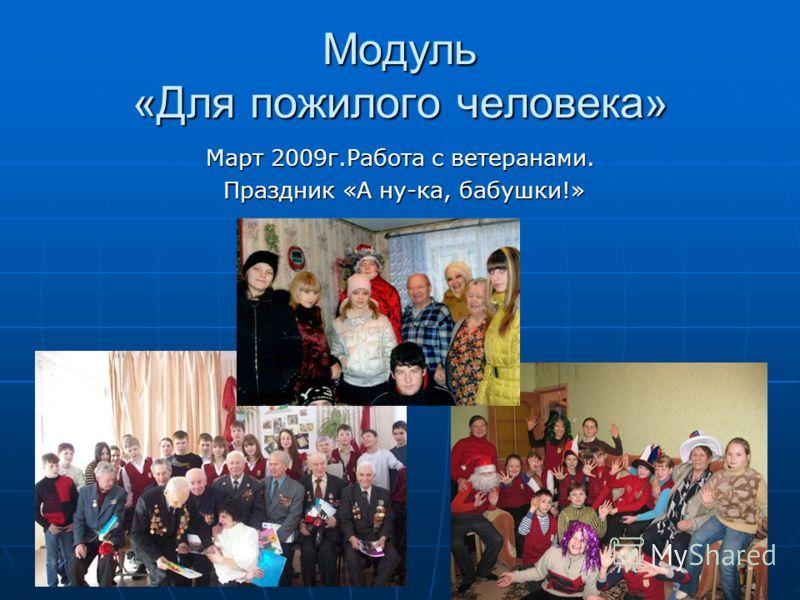 Модуль «Для пожилого человека» Март 2009г.Работа с ветеранами. Праздник «А ну-ка, бабушки!» Праздник «А ну-ка, бабушки!»