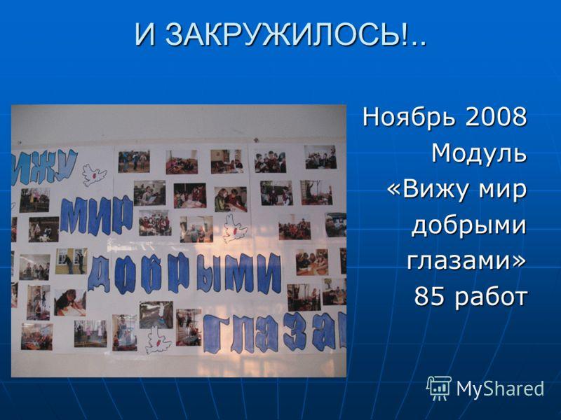 И ЗАКРУЖИЛОСЬ!.. Ноябрь 2008 Модуль «Вижу мир добрыми добрымиглазами» 85 работ