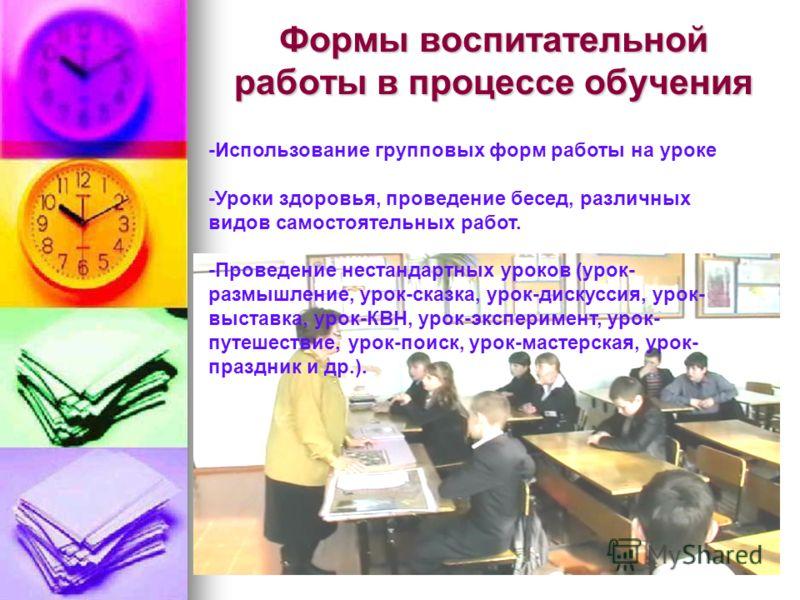 Формы воспитательной работы в процессе обучения -Использование групповых форм работы на уроке -Уроки здоровья, проведение бесед, различных видов самостоятельных работ. -Проведение нестандартных уроков (урок- размышление, урок-сказка, урок-дискуссия,