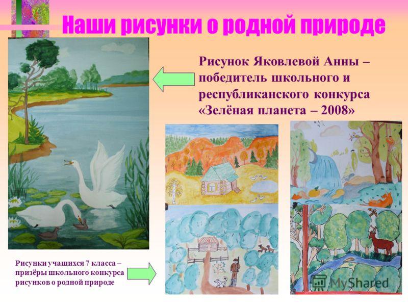 Наши рисунки о родной природе Рисунок Яковлевой Анны – победитель школьного и республиканского конкурса «Зелёная планета – 2008» Рисунки учащихся 7 класса – призёры школьного конкурса рисунков о родной природе