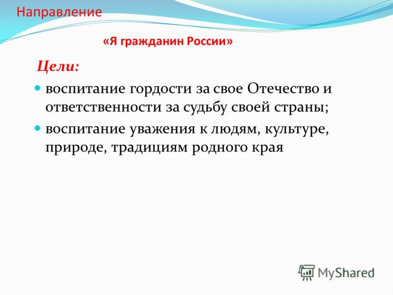 «Я гражданин России» Цели: воспитание гордости за свое Отечество и ответственности за судьбу своей страны; воспитание уважения к людям, культуре, природе, традициям родного края Направление
