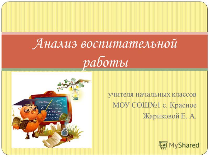 учителя начальных классов МОУ СОШ1 с. Красное Жариковой Е. А. Анализ воспитательной работы