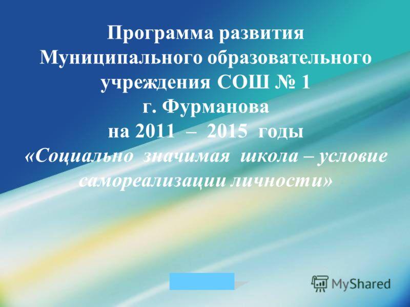 LOGO Программа развития Муниципального образовательного учреждения СОШ 1 г. Фурманова на 2011 – 2015 годы «Социально значимая школа – условие самореализации личности»