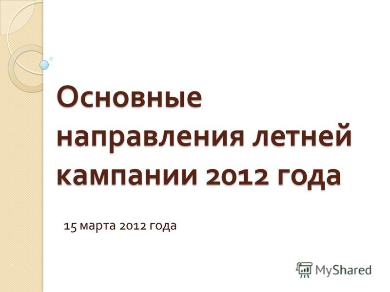 Основные направления летней кампании 2012 года 15 марта 2012 года