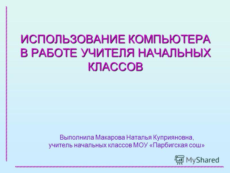 ИСПОЛЬЗОВАНИЕ КОМПЬЮТЕРА В РАБОТЕ УЧИТЕЛЯ НАЧАЛЬНЫХ КЛАССОВ Выполнила Макарова Наталья Куприяновна, учитель начальных классов МОУ «Парбигская сош»