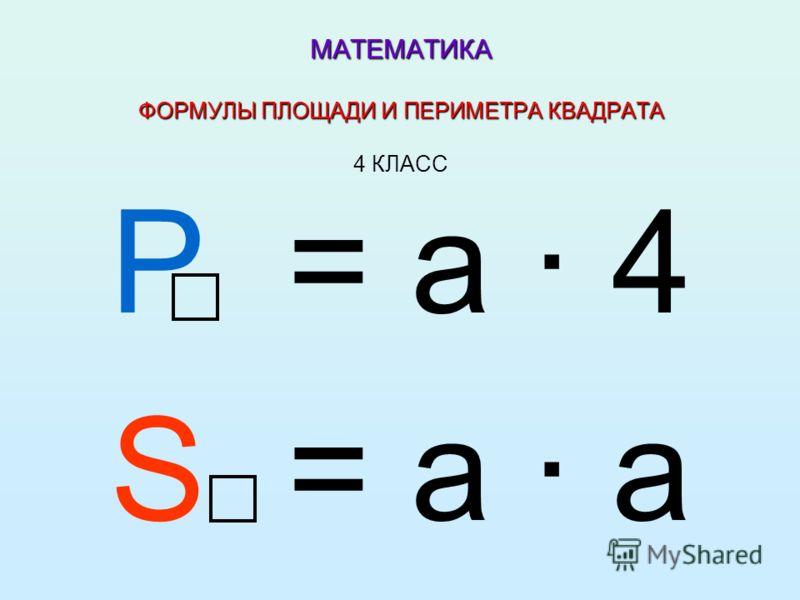 МАТЕМАТИКА ФОРМУЛЫ ПЛОЩАДИ И ПЕРИМЕТРА КВАДРАТА МАТЕМАТИКА ФОРМУЛЫ ПЛОЩАДИ И ПЕРИМЕТРА КВАДРАТА 4 КЛАСС Р = а 4 S = а а