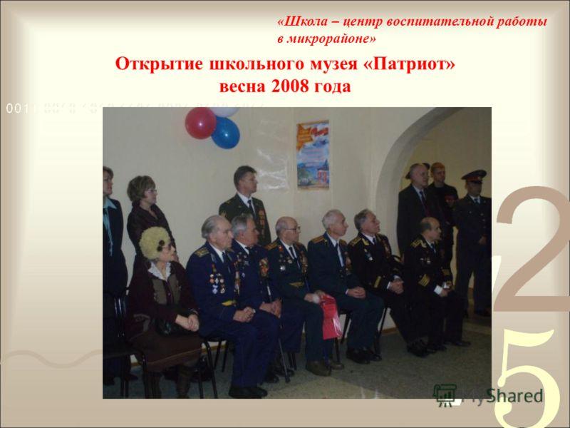 Открытие школьного музея «Патриот» весна 2008 года «Школа – центр воспитательной работы в микрорайоне»