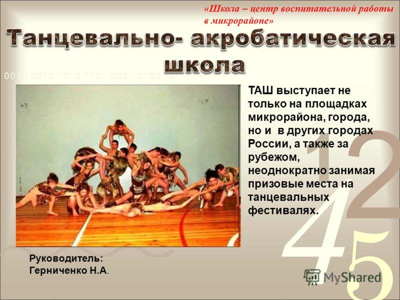 Руководитель: Герниченко Н.А. ТАШ выступает не только на площадках микрорайона, города, но и в других городах России, а также за рубежом, неоднократно занимая призовые места на танцевальных фестивалях. «Школа – центр воспитательной работы в микрорайо