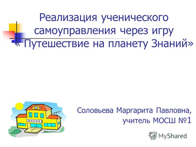 Реализация ученического самоуправления через игру « Путешествие на планету Знаний» Соловьева Маргарита Павловна, учитель МОСШ 1