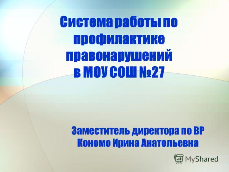 Система работы по профилактике правонарушений в МОУ СОШ 27 Заместитель директора по ВР Кономо Ирина Анатольевна