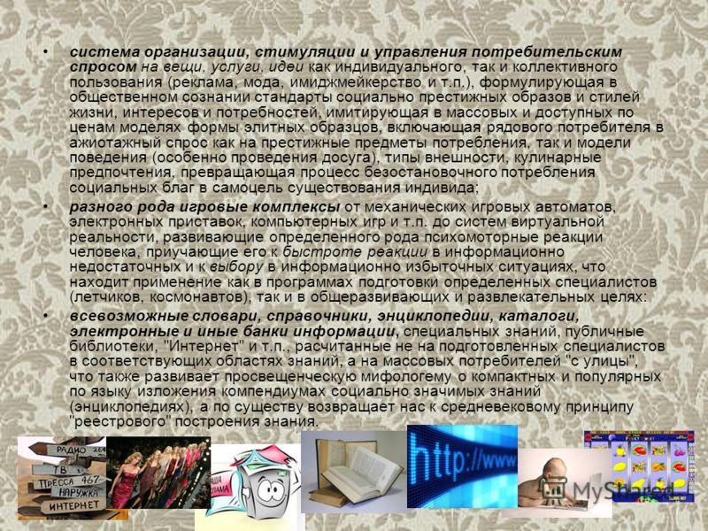 система организации, стимуляции и управления потребительским спросом на вещи, услуги, идеи как индивидуального, так и коллективного пользования (реклама, мода, имиджмейкерство и т.п.), формулирующая в общественном сознании стандарты социально престиж