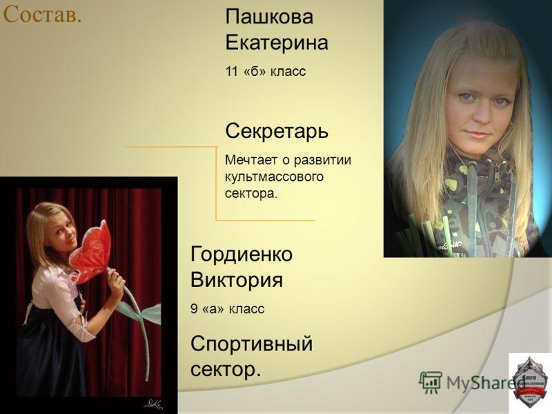 Пашкова Екатерина 11 «б» класс Секретарь Мечтает о развитии культмассового сектора. Гордиенко Виктория 9 «а» класс Спортивный сектор.