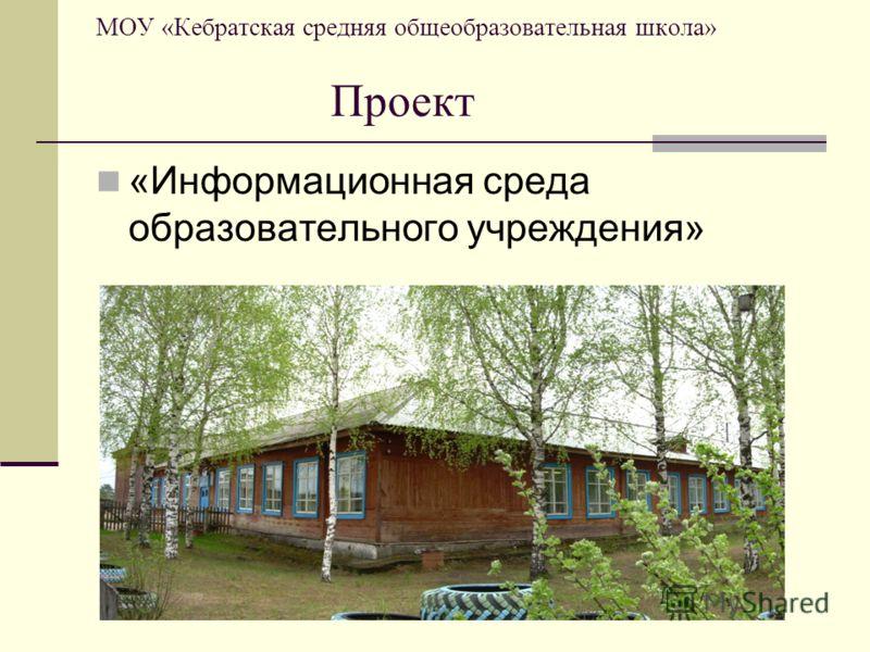 МОУ «Кебратская средняя общеобразовательная школа» Проект «Информационная среда образовательного учреждения»