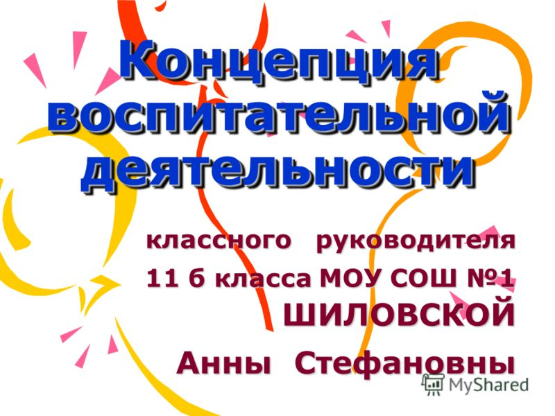 Концепция воспитательной деятельности классного руководителя 11 б класса МОУ СОШ 1 ШИЛОВСКОЙ Анны Стефановны
