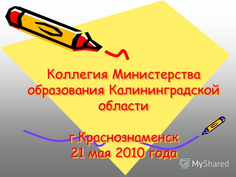 Коллегия Министерства образования Калининградской области г.Краснознаменск 21 мая 2010 года