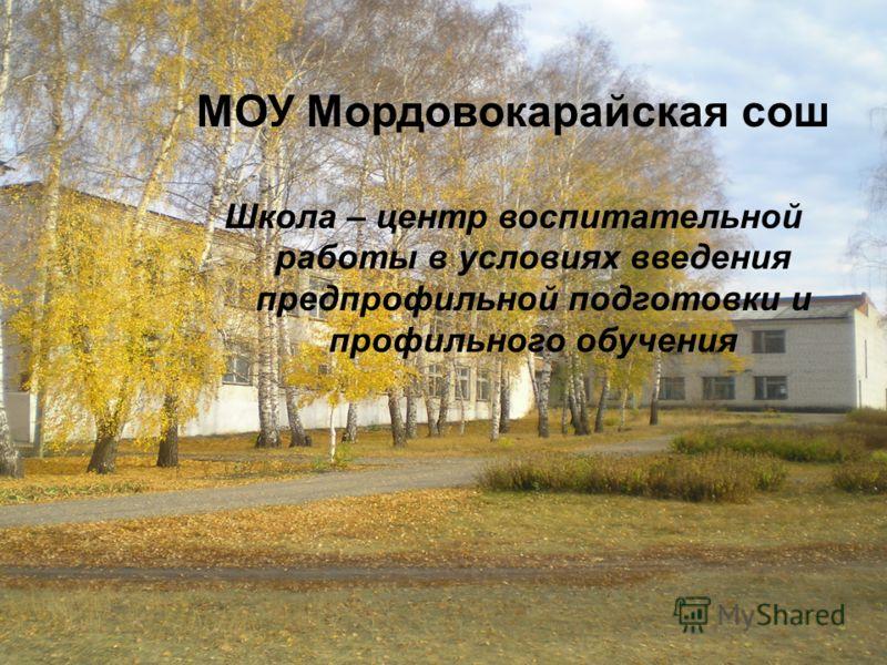МОУ Мордовокарайская сош Школа – центр воспитательной работы в условиях введения предпрофильной подготовки и профильного обучения