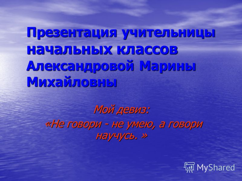 Презентация учительницы начальных классов Александровой Марины Михайловны Мой девиз: «Не говори - не умею, а говори научусь. » «Не говори - не умею, а говори научусь. »