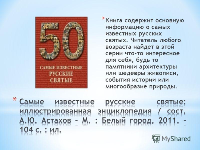 * Книга содержит основную информацию о самых известных русских святых. Читатель любого возраста найдет в этой серии что-то интересное для себя, будь то памятники архитектуры или шедевры живописи, события истории или многообразие природы.