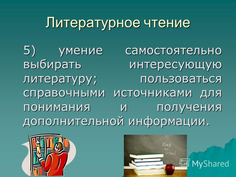 Литературное чтение 5) умение самостоятельно выбирать интересующую литературу; пользоваться справочными источниками для понимания и получения дополнительной информации.