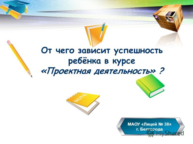 LOGO От чего зависит успешность ребёнка в курсе «Проектная деятельность» ? МАОУ «Лицей 38» г. Белгорода 6