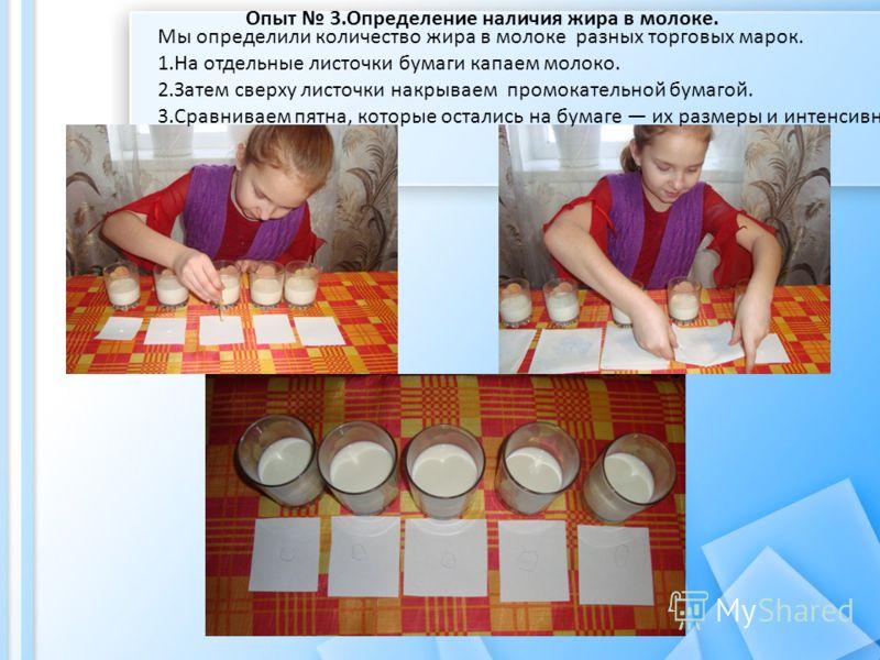 Мы определили количество жира в молоке разных торговых марок. 1.На отдельные листочки бумаги капаем молоко. 2.Затем сверху листочки накрываем промокательной бумагой. 3.Сравниваем пятна, которые остались на бумаге их размеры и интенсивность Опыт 3.Опр