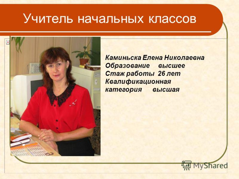 Учитель начальных классов Каминьска Елена Николаевна Образование высшее Стаж работы 26 лет Квалификационная категория высшая