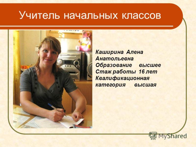 Учитель начальных классов Каширина Алена Анатольевна Образование высшее Стаж работы 16 лет Квалификационная категория высшая