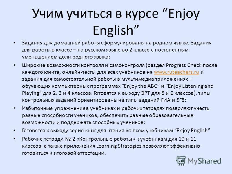 Учим учиться в курсе Enjoy English Задания для домашней работы сформулированы на родном языке. Задания для работы в классе – на русском языке во 2 классе с постепенным уменьшением доли родного языка; Широкие возможности контроля и самоконтроля (разде