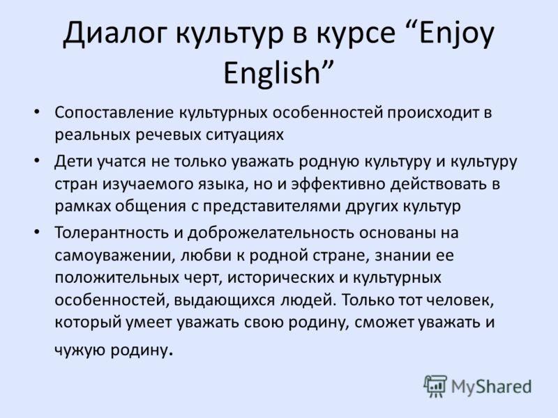 Диалог культур в курсе Enjoy English Сопоставление культурных особенностей происходит в реальных речевых ситуациях Дети учатся не только уважать родную культуру и культуру стран изучаемого языка, но и эффективно действовать в рамках общения с предста