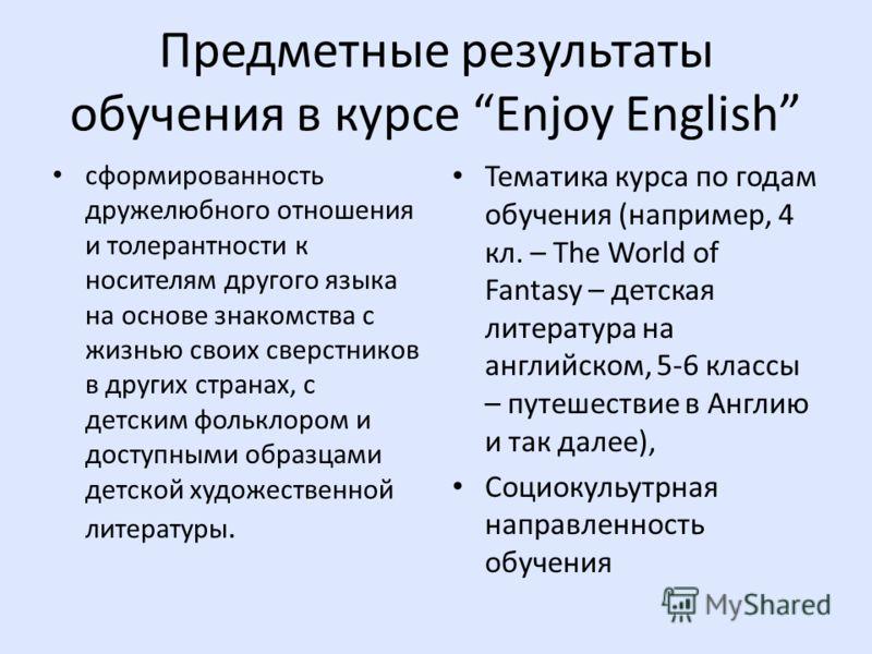 Предметные результаты обучения в курсе Enjoy English сформированность дружелюбного отношения и толерантности к носителям другого языка на основе знакомства с жизнью своих сверстников в других странах, с детским фольклором и доступными образцами детск