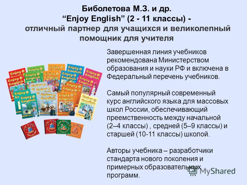 Биболетова М.З. и др. Enjoy English (2 - 11 классы) - отличный партнер для учащихся и великолепный помощник для учителя Завершенная линия учебников рекомендована Министерством образования и науки РФ и включена в Федеральный перечень учебников. Самый