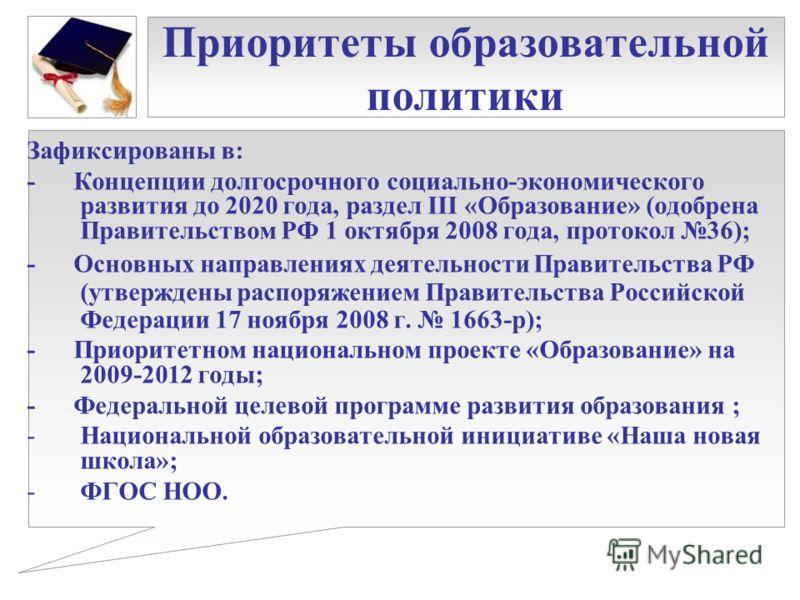 Приоритеты образовательной политики Зафиксированы в: - Концепции долгосрочного социально-экономического развития до 2020 года, раздел III «Образование» (одобрена Правительством РФ 1 октября 2008 года, протокол 36); - Основных направлениях деятельност