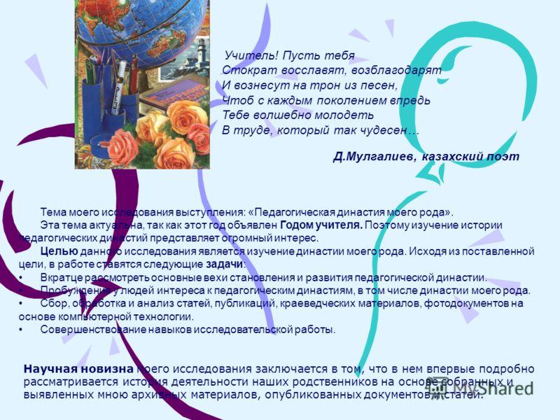 Учитель! Пусть тебя Стократ восславят, возблагодарят И вознесут на трон из песен, Чтоб с каждым поколением впредь Тебе волшебно молодеть В труде, который так чудесен… Д.Мулгалиев, казахский поэт Тема моего исследования выступления: «Педагогическая ди