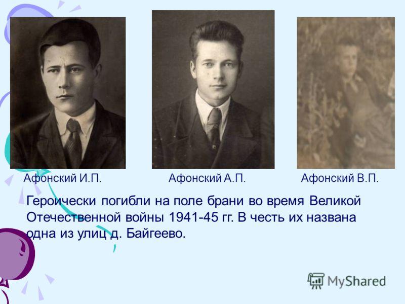 Афонский И.П. Афонский А.П.Афонский В.П. Героически погибли на поле брани во время Великой Отечественной войны 1941-45 гг. В честь их названа одна из улиц д. Байгеево.