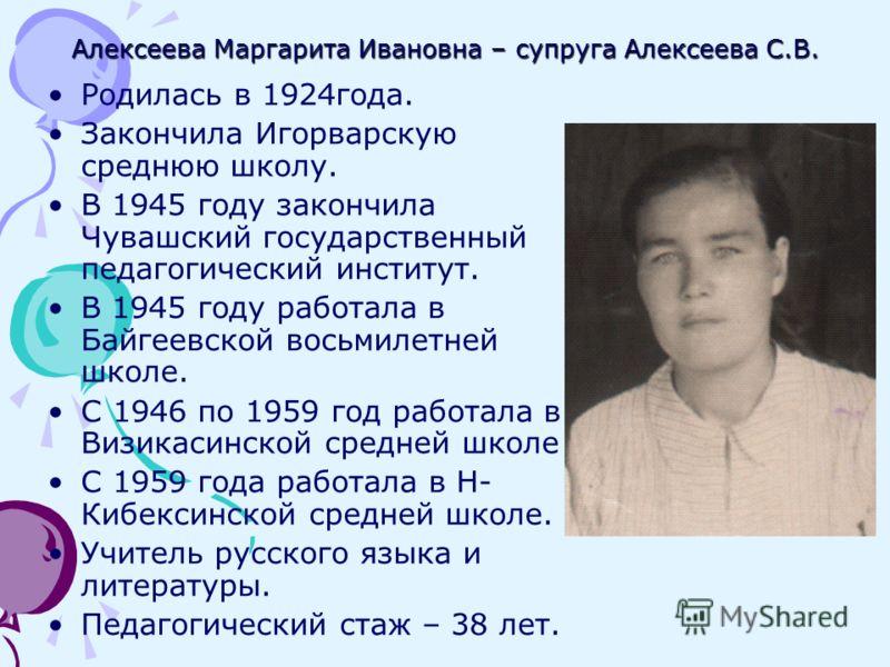Алексеева Маргарита Ивановна – супруга Алексеева С.В. Родилась в 1924года. Закончила Игорварскую среднюю школу. В 1945 году закончила Чувашский государственный педагогический институт. В 1945 году работала в Байгеевской восьмилетней школе. С 1946 по