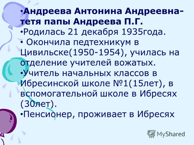 Андреева Антонина Андреевна- тетя папы Андреева П.Г. Родилась 21 декабря 1935года. Окончила педтехникум в Цивильске(1950-1954), училась на отделение учителей вожатых. Учитель начальных классов в Ибресинской школе 1(15лет), в вспомогательной школе в И