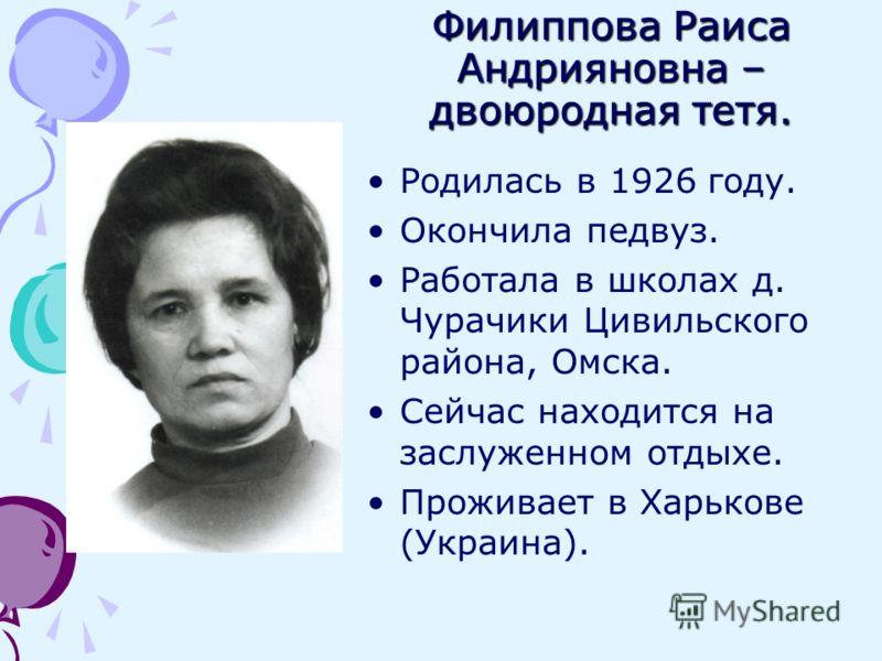 Филиппова Раиса Андрияновна – двоюродная тетя. Родилась в 1926 году. Окончила педвуз. Работала в школах д. Чурачики Цивильского района, Омска. Сейчас находится на заслуженном отдыхе. Проживает в Харькове (Украина).
